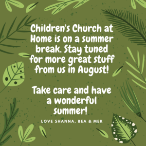 Children's church at home is on a summer break. Stay tuned for more great stuff from us in August! Take care and have a wonderful summer! Love Shanna, Bea and Mer